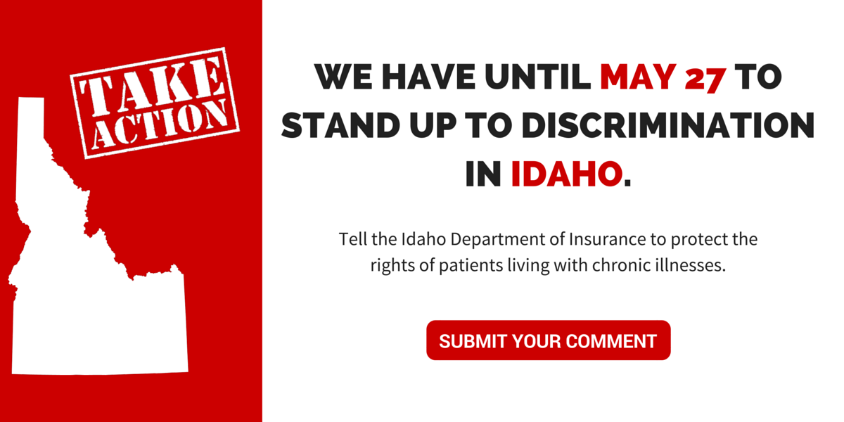 Whether you're a patient with one of these chronic conditions, an advocate for consumer rights or someone who simply wants to stand up to discrimination against vulnerable populations, please join us in sending letters to the Idaho Department of Insurance asking them to withdraw Draft Bulletin 16-04.