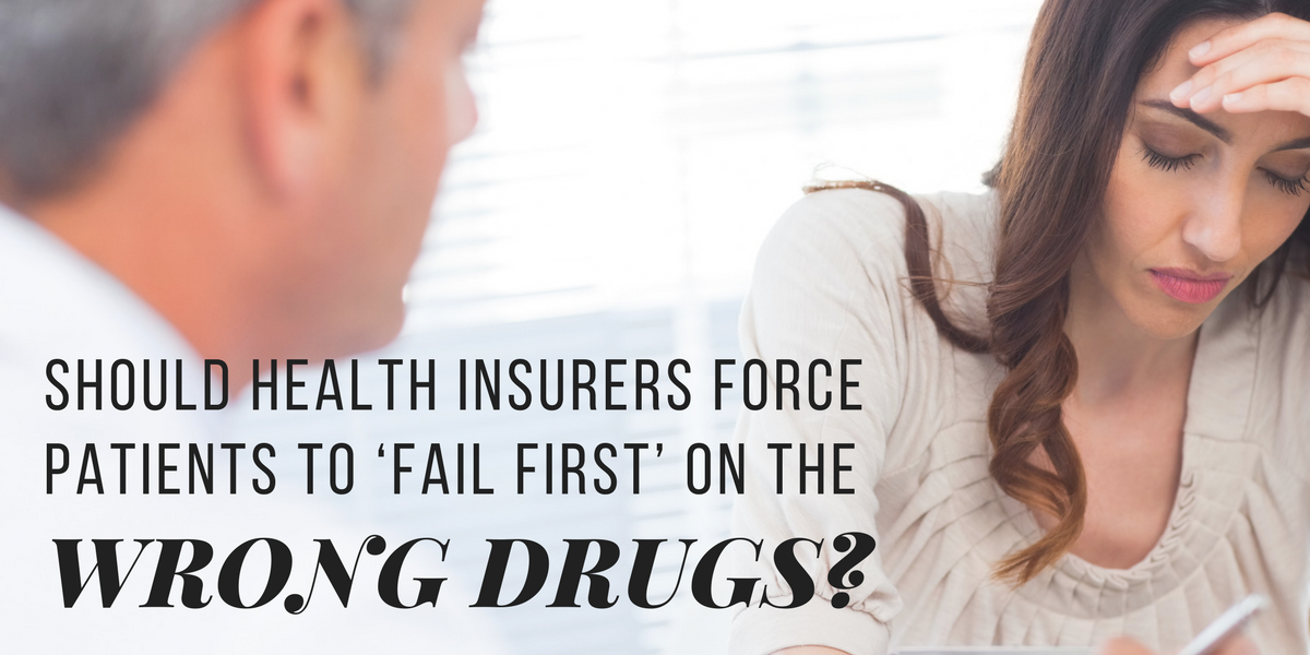 Should health insurers be allowed to make patients 'fail first' on the wrong drugs?